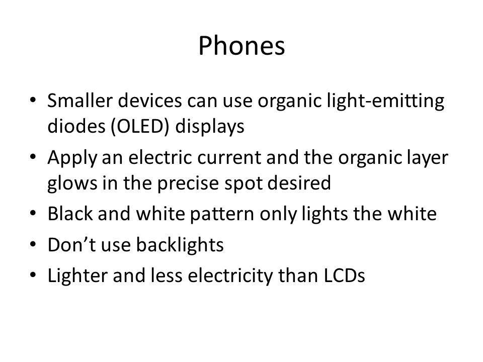 Phones Smaller devices can use organic light-emitting diodes (OLED) displays Apply an electric current and the organic layer glows in the precise spot desired Black and white pattern only lights the white Dont use backlights Lighter and less electricity than LCDs