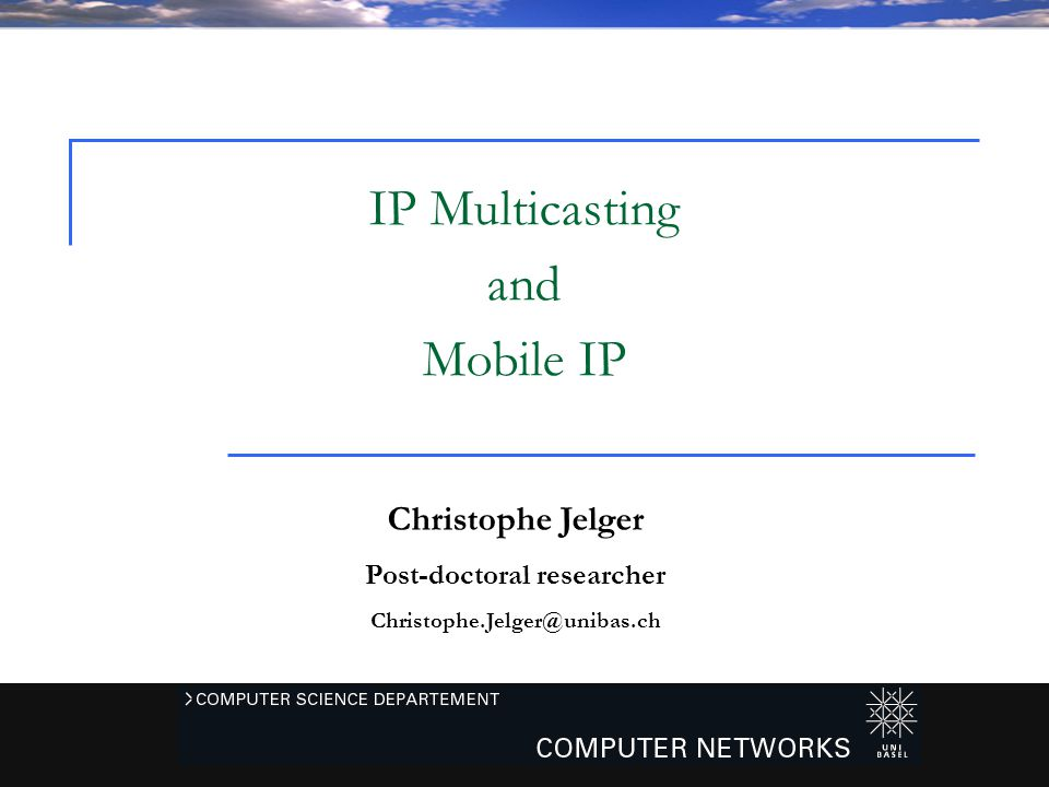 Christophe Jelger – CS221 Network and Security - Universität Basel - 20051 Christophe Jelger Post-doctoral researcher Christophe.Jelger@unibas.ch IP Multicasting and Mobile IP