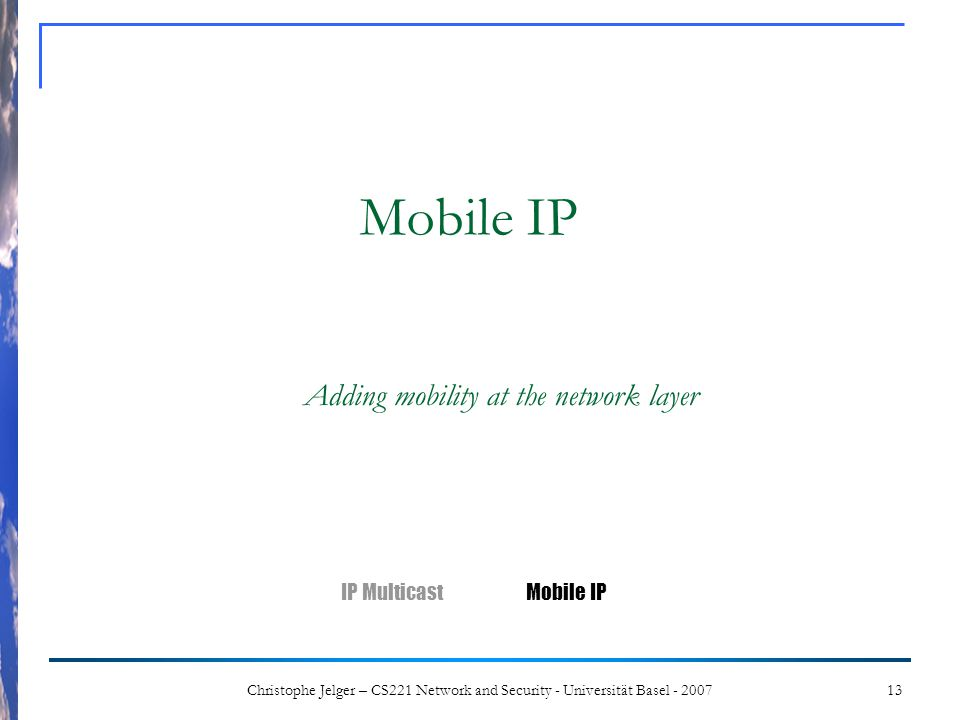 13Christophe Jelger – CS221 Network and Security - Universität Basel - 2007 Mobile IP Adding mobility at the network layer IP MulticastMobile IP