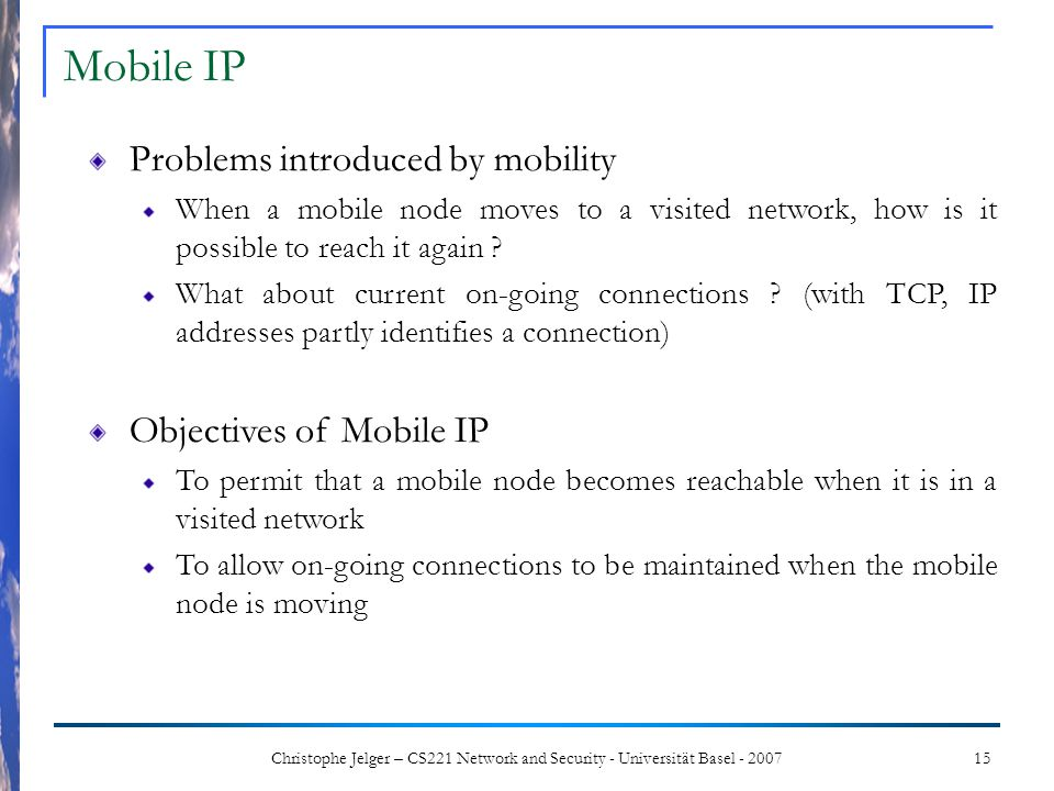 15Christophe Jelger – CS221 Network and Security - Universität Basel - 2007 Problems introduced by mobility When a mobile node moves to a visited netw