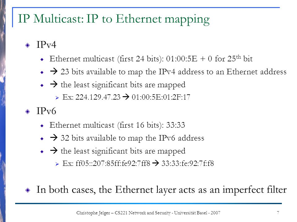 7Christophe Jelger – CS221 Network and Security - Universität Basel - 2007 IPv4 Ethernet multicast (first 24 bits): 01:00:5E + 0 for 25 th bit 23 bits