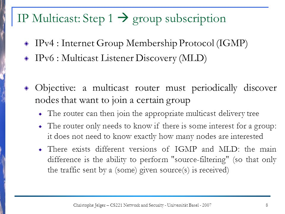 8Christophe Jelger – CS221 Network and Security - Universität Basel - 2007 IPv4 : Internet Group Membership Protocol (IGMP) IPv6 : Multicast Listener