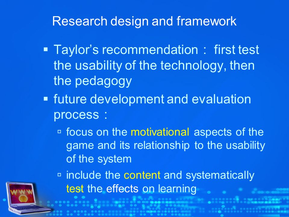 Research design and framework Taylors recommendation first test the usability of the technology, then the pedagogy future development and evaluation process focus on the motivational aspects of the game and its relationship to the usability of the system include the content and systematically test the effects on learning