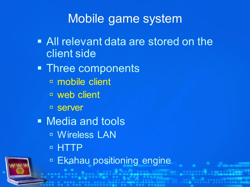 Mobile game system All relevant data are stored on the client side Three components mobile client web client server Media and tools Wireless LAN HTTP Ekahau positioning engine
