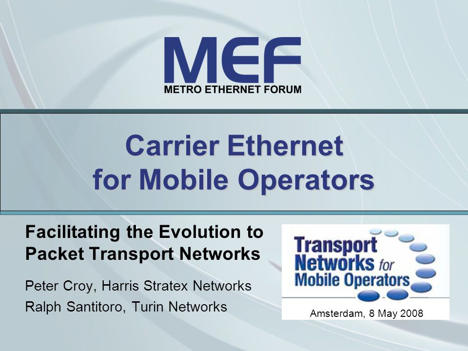 Carrier Ethernet for Mobile Operators Facilitating the Evolution to Packet Transport Networks Peter Croy, Harris Stratex Networks Ralph Santitoro, Turin Networks Amsterdam, 8 May 2008