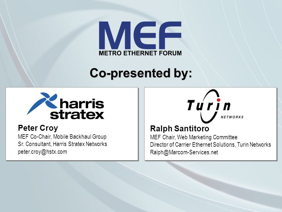 Co-presented by: Ralph Santitoro MEF Chair, Web Marketing Committee Director of Carrier Ethernet Solutions, Turin Networks Ralph@Marcom-Services.net Peter Croy MEF Co-Chair, Mobile Backhaul Group Sr.