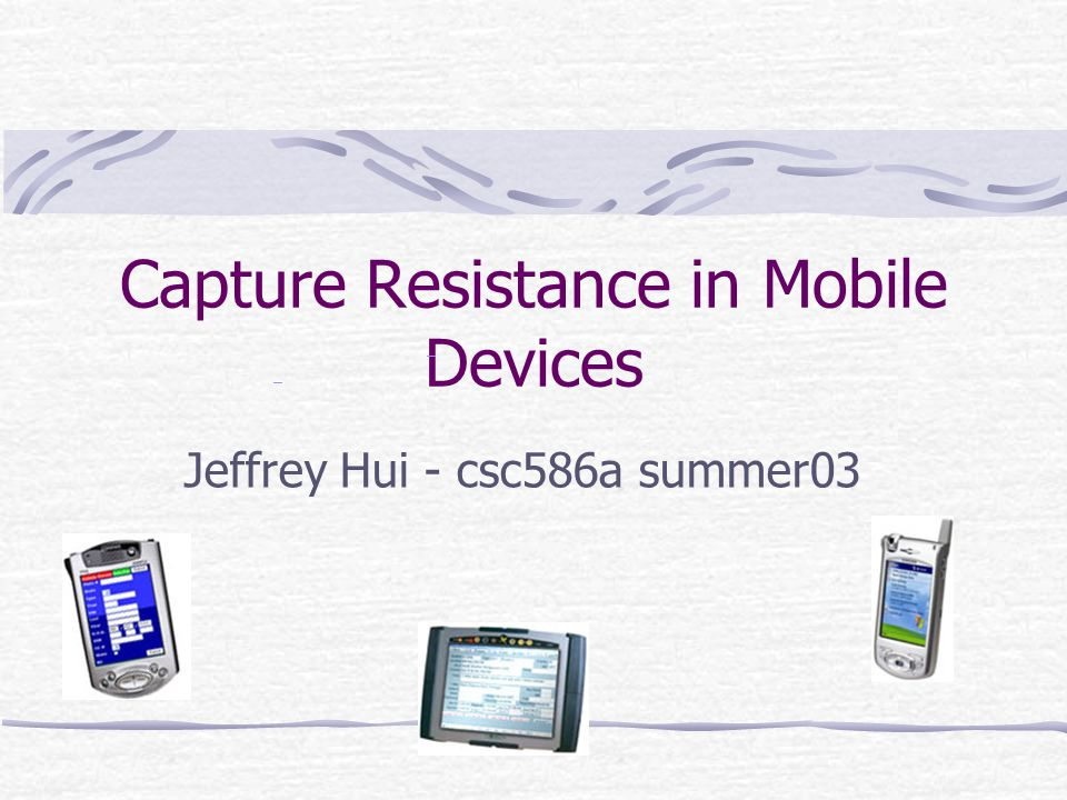 Capture Resistance in Mobile Devices Jeffrey Hui - csc586a summer03