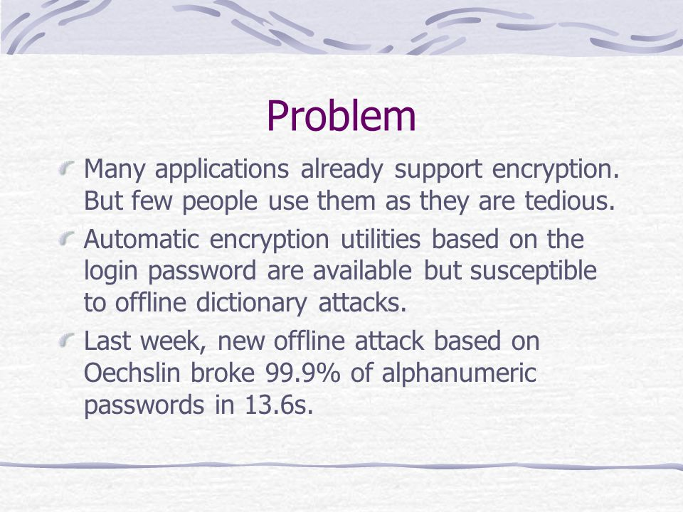 Problem Many applications already support encryption.