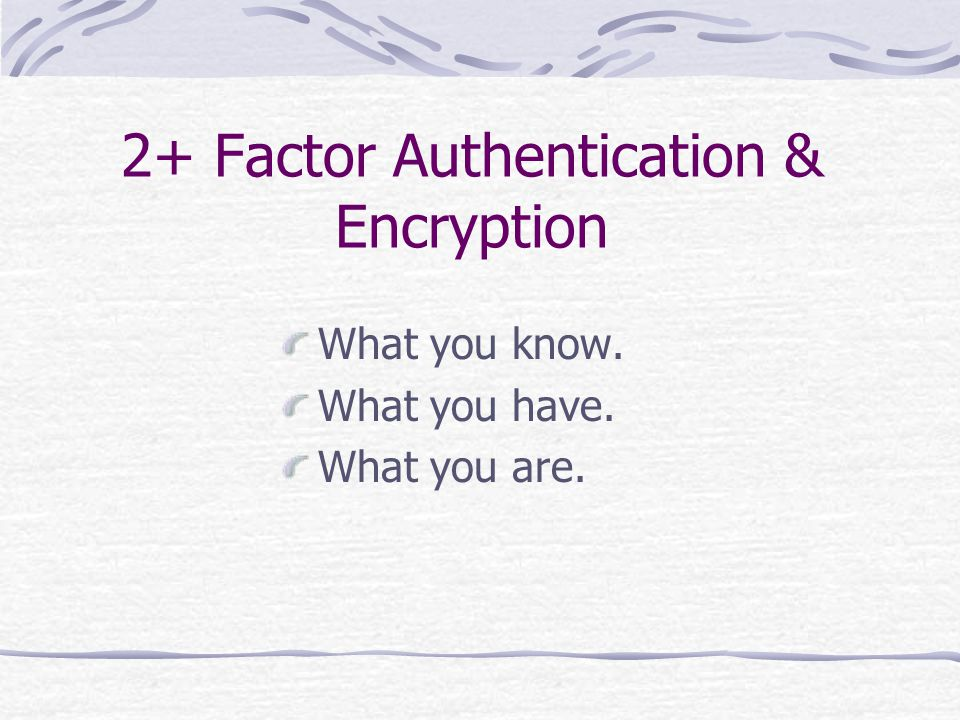 2+ Factor Authentication & Encryption What you know. What you have. What you are.