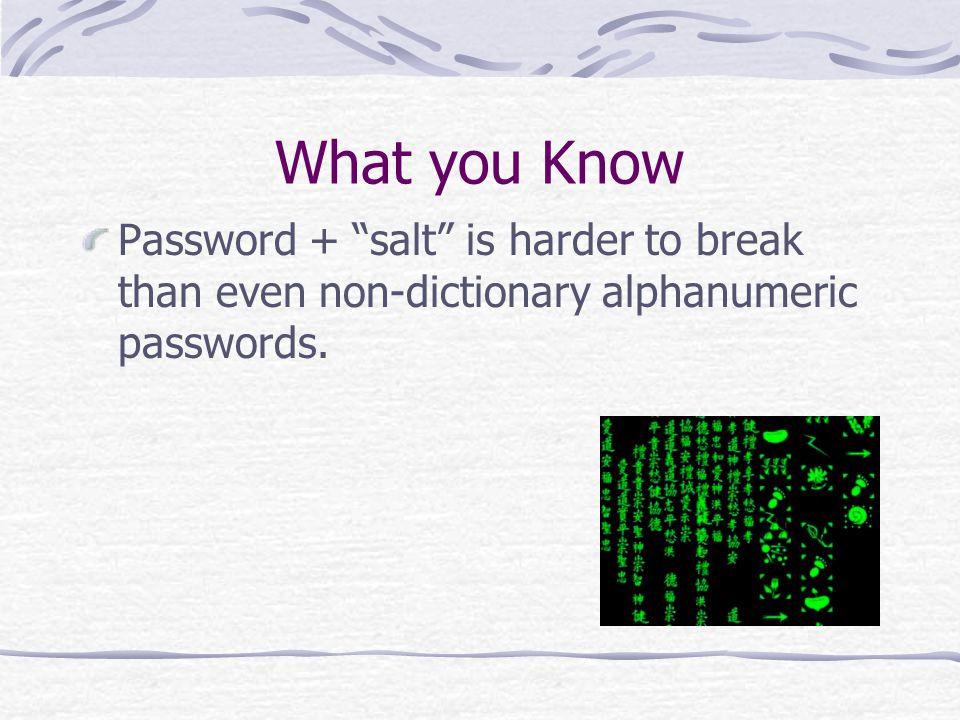 What you Know Password + salt is harder to break than even non-dictionary alphanumeric passwords.