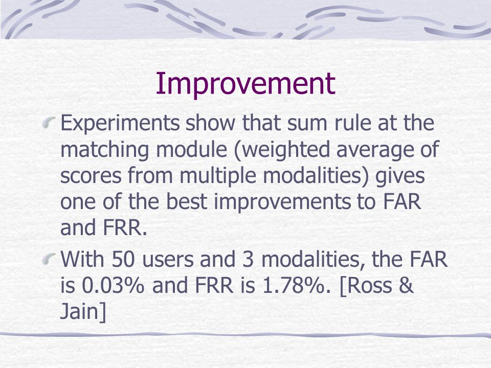 Improvement Experiments show that sum rule at the matching module (weighted average of scores from multiple modalities) gives one of the best improvements to FAR and FRR.