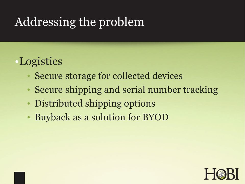 Addressing the problem Logistics Secure storage for collected devices Secure shipping and serial number tracking Distributed shipping options Buyback as a solution for BYOD