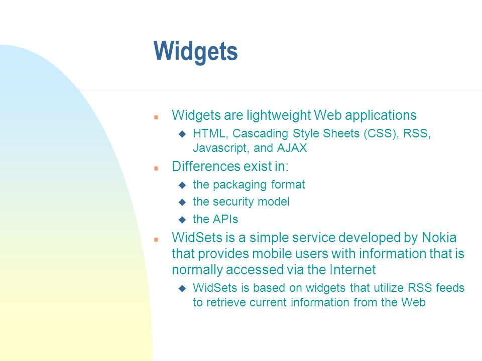 Widgets n Widgets are lightweight Web applications u HTML, Cascading Style Sheets (CSS), RSS, Javascript, and AJAX n Differences exist in: u the packaging format u the security model u the APIs n WidSets is a simple service developed by Nokia that provides mobile users with information that is normally accessed via the Internet u WidSets is based on widgets that utilize RSS feeds to retrieve current information from the Web
