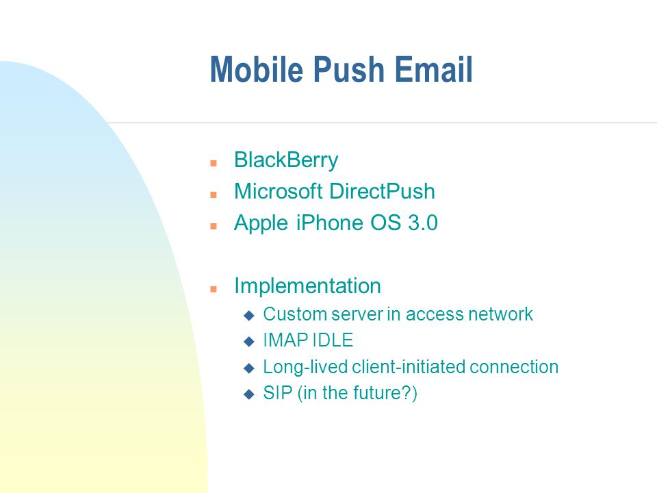 Mobile Push Email n BlackBerry n Microsoft DirectPush n Apple iPhone OS 3.0 n Implementation u Custom server in access network u IMAP IDLE u Long-lived client-initiated connection u SIP (in the future )
