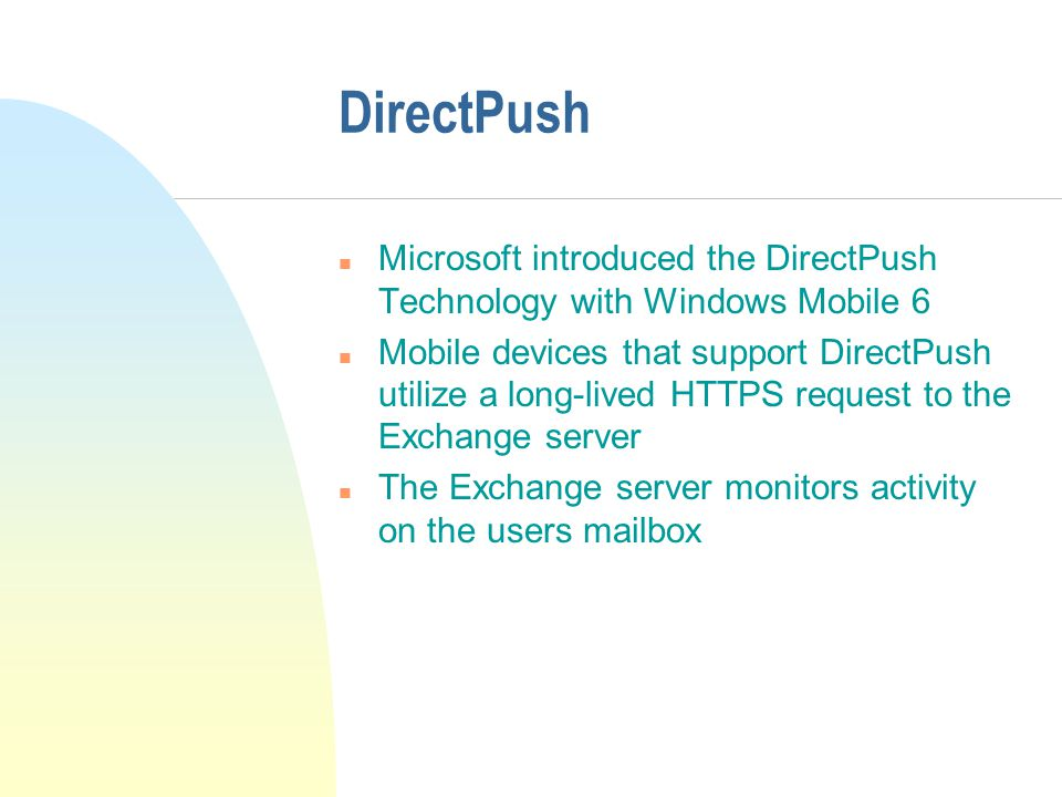 DirectPush n Microsoft introduced the DirectPush Technology with Windows Mobile 6 n Mobile devices that support DirectPush utilize a long-lived HTTPS request to the Exchange server n The Exchange server monitors activity on the users mailbox