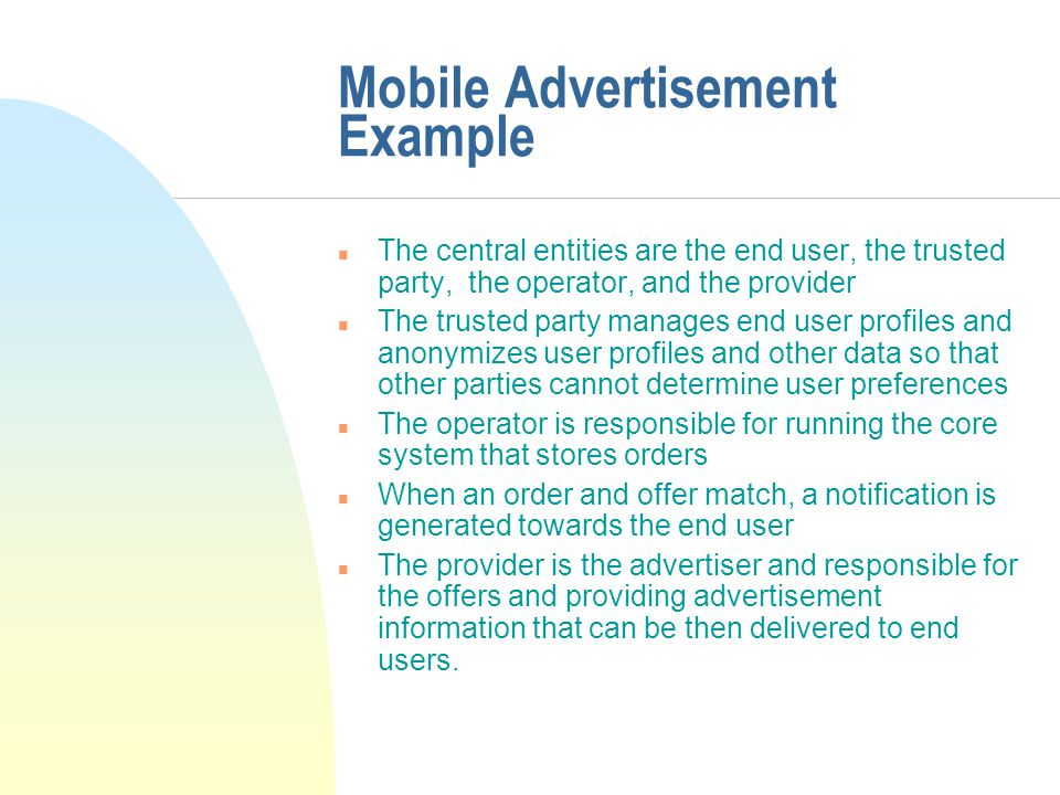 Mobile Advertisement Example n The central entities are the end user, the trusted party, the operator, and the provider n The trusted party manages end user profiles and anonymizes user profiles and other data so that other parties cannot determine user preferences n The operator is responsible for running the core system that stores orders n When an order and offer match, a notification is generated towards the end user n The provider is the advertiser and responsible for the offers and providing advertisement information that can be then delivered to end users.