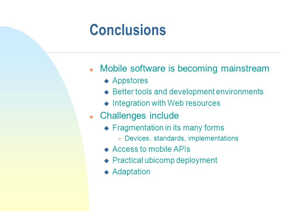 Conclusions n Mobile software is becoming mainstream u Appstores u Better tools and development environments u Integration with Web resources n Challenges include u Fragmentation in its many forms F Devices, standards, implementations u Access to mobile APIs u Practical ubicomp deployment u Adaptation