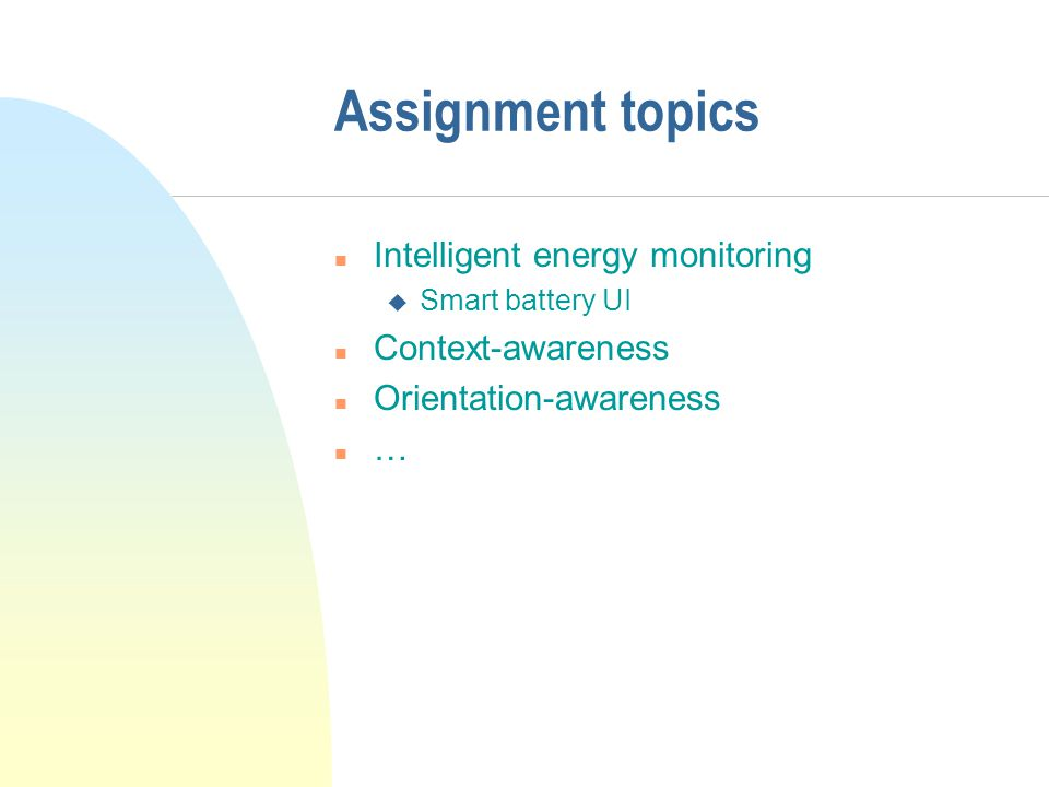 Assignment topics n Intelligent energy monitoring u Smart battery UI n Context-awareness n Orientation-awareness n …
