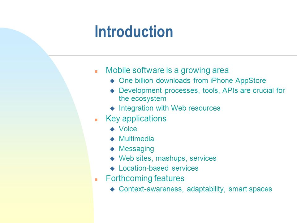 Introduction n Mobile software is a growing area u One billion downloads from iPhone AppStore u Development processes, tools, APIs are crucial for the ecosystem u Integration with Web resources n Key applications u Voice u Multimedia u Messaging u Web sites, mashups, services u Location-based services n Forthcoming features u Context-awareness, adaptability, smart spaces