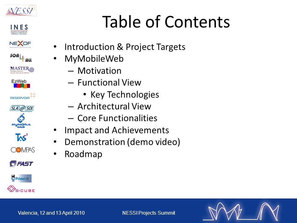 Table of Contents Introduction & Project Targets MyMobileWeb – Motivation – Functional View Key Technologies – Architectural View – Core Functionalities Impact and Achievements Demonstration (demo video) Roadmap Valencia, 12 and 13 April 2010NESSI Projects Summit