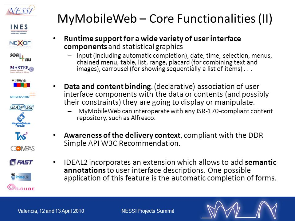 MyMobileWeb – Core Functionalities (II) Runtime support for a wide variety of user interface components and statistical graphics – input (including automatic completion), date, time, selection, menus, chained menu, table, list, range, placard (for combining text and images), carrousel (for showing sequentially a list of items)...