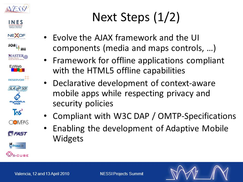 Next Steps (1/2) Evolve the AJAX framework and the UI components (media and maps controls, …) Framework for offline applications compliant with the HTML5 offline capabilities Declarative development of context-aware mobile apps while respecting privacy and security policies Compliant with W3C DAP / OMTP-Specifications Enabling the development of Adaptive Mobile Widgets Valencia, 12 and 13 April 2010NESSI Projects Summit