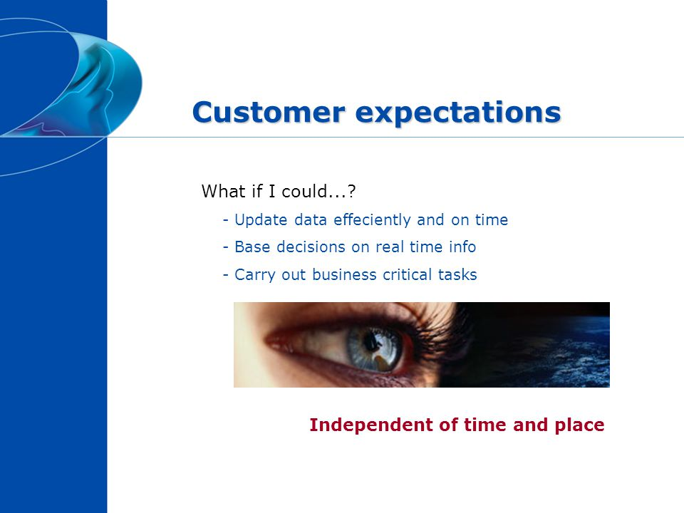 Customer expectations Independent of time and place What if I could...? - Update data effeciently and on time - Base decisions on real time info - Car
