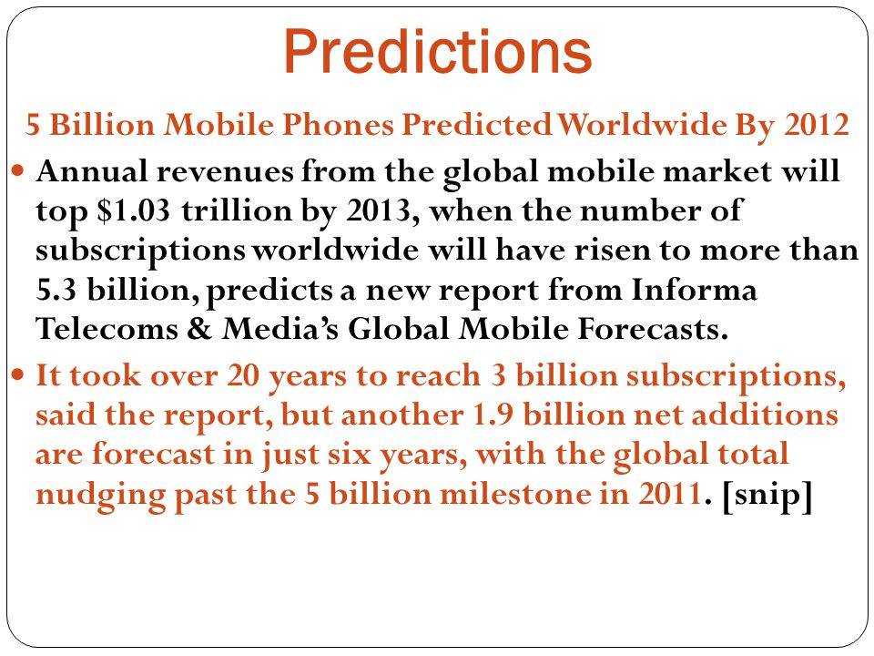 Predictions 5 Billion Mobile Phones Predicted Worldwide By 2012 Annual revenues from the global mobile market will top $1.03 trillion by 2013, when the number of subscriptions worldwide will have risen to more than 5.3 billion, predicts a new report from Informa Telecoms & Medias Global Mobile Forecasts.