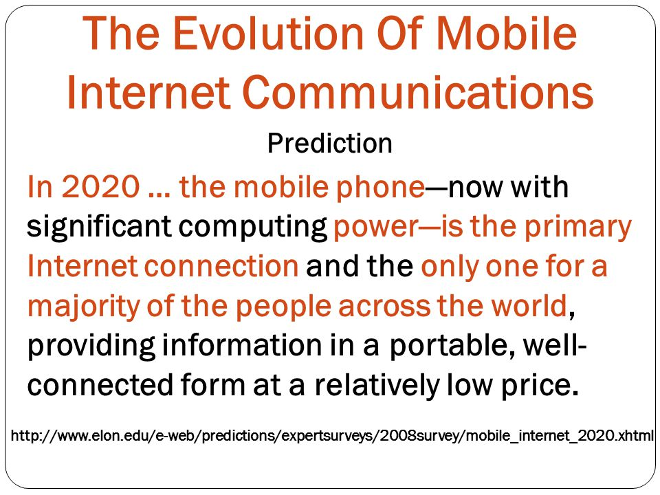 The Evolution Of Mobile Internet Communications Prediction In 2020 … the mobile phonenow with significant computing poweris the primary Internet connection and the only one for a majority of the people across the world, providing information in a portable, well- connected form at a relatively low price.