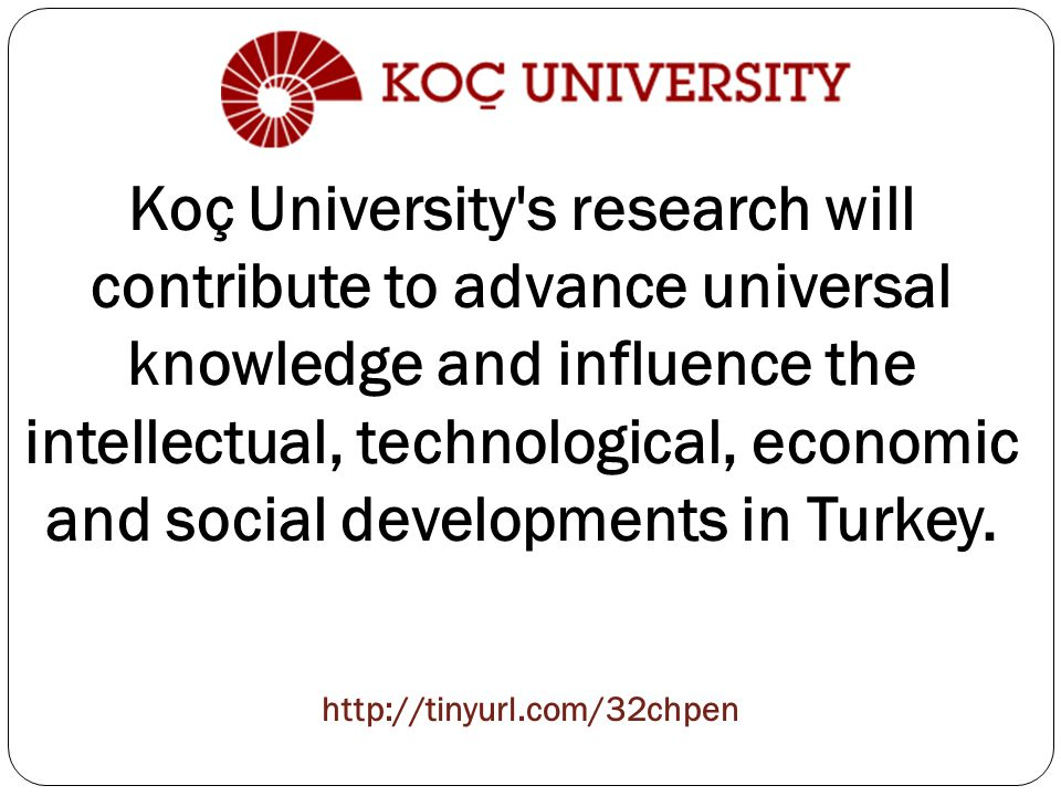 Koç University s research will contribute to advance universal knowledge and influence the intellectual, technological, economic and social developments in Turkey.