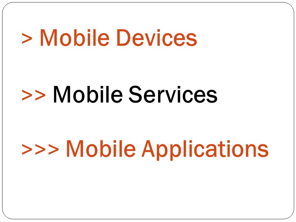 > Mobile Devices >> Mobile Services >>> Mobile Applications