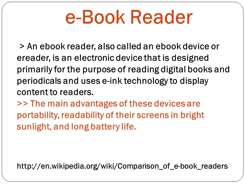 e-Book Reader   > An ebook reader, also called an ebook device or ereader, is an electronic device that is designed primarily for the purpose of reading digital books and periodicals and uses e-ink technology to display content to readers.