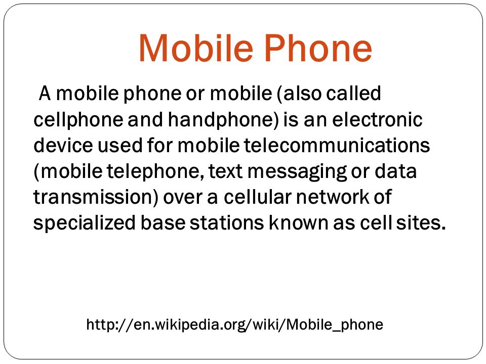 Mobile Phone   A mobile phone or mobile (also called cellphone and handphone) is an electronic device used for mobile telecommunications (mobile telephone, text messaging or data transmission) over a cellular network of specialized base stations known as cell sites.