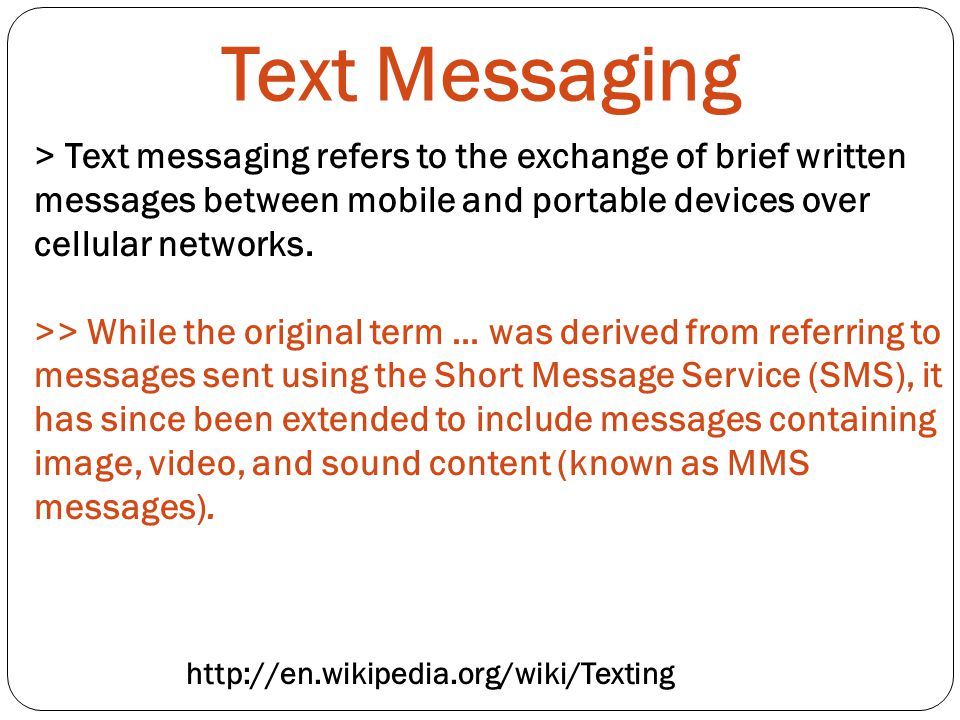 Text Messaging > Text messaging refers to the exchange of brief written messages between mobile and portable devices over cellular networks.