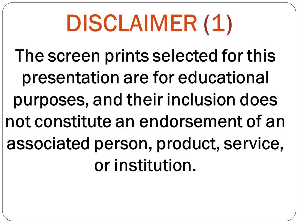 DISCLAIMER (1) The screen prints selected for this presentation are for educational purposes, and their inclusion does not constitute an endorsement of an associated person, product, service, or institution.