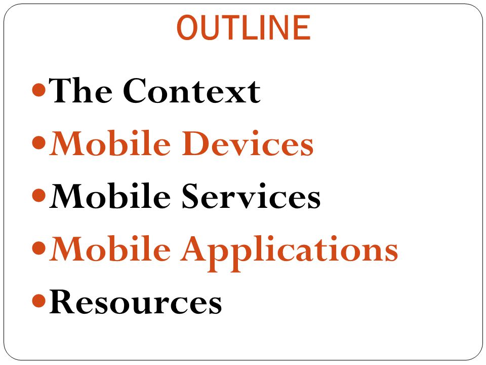 OUTLINE The Context Mobile Devices Mobile Services Mobile Applications Resources