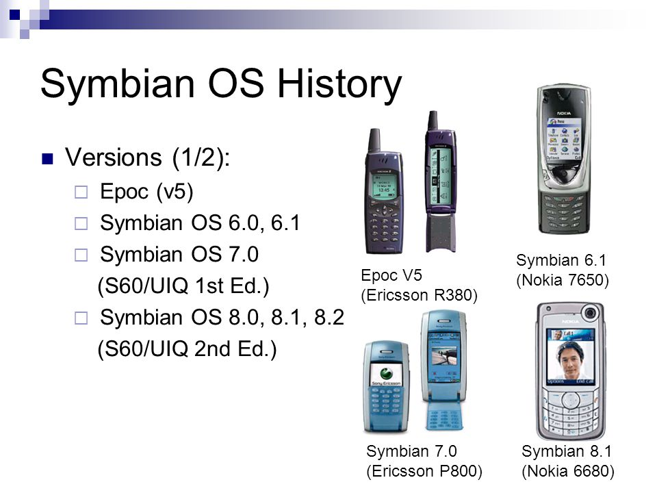 Symbian OS History Versions (1/2): Epoc (v5) Symbian OS 6.0, 6.1 Symbian OS 7.0 (S60/UIQ 1st Ed.) Symbian OS 8.0, 8.1, 8.2 (S60/UIQ 2nd Ed.) Epoc V5 (Ericsson R380) Symbian 6.1 (Nokia 7650) Symbian 7.0 (Ericsson P800) Symbian 8.1 (Nokia 6680)