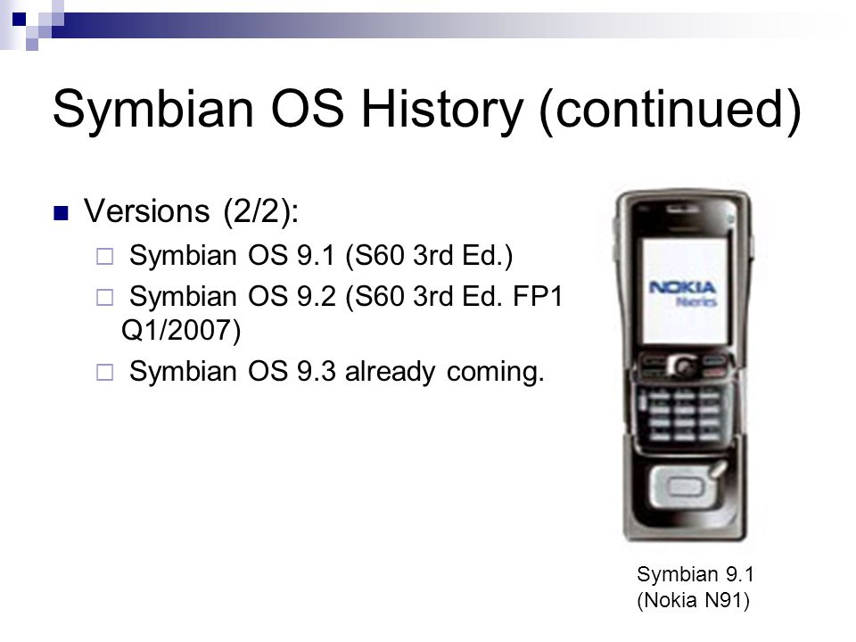 Symbian OS History (continued) Versions (2/2): Symbian OS 9.1 (S60 3rd Ed.) Symbian OS 9.2 (S60 3rd Ed. FP1 Q1/2007) Symbian OS 9.3 already coming. Sy