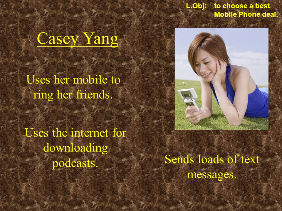 L.Obj: to choose a best Mobile Phone deal. Casey Yang Uses her mobile to ring her friends.