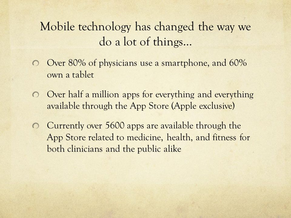 Mobile technology has changed the way we do a lot of things… Over 80% of physicians use a smartphone, and 60% own a tablet Over half a million apps for everything and everything available through the App Store (Apple exclusive) Currently over 5600 apps are available through the App Store related to medicine, health, and fitness for both clinicians and the public alike