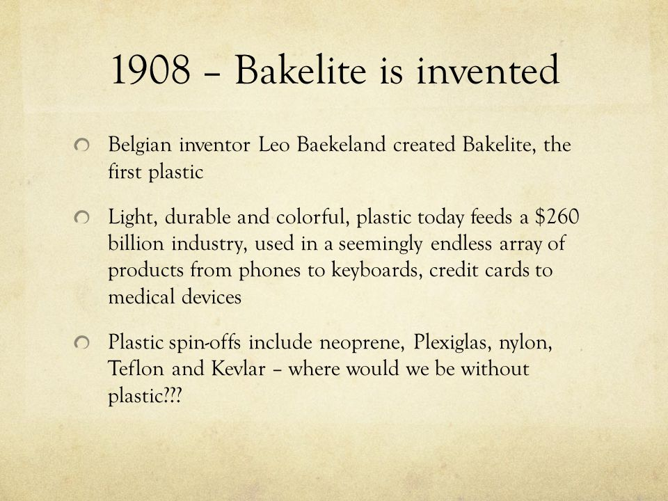 1908 – Bakelite is invented Belgian inventor Leo Baekeland created Bakelite, the first plastic Light, durable and colorful, plastic today feeds a $260 billion industry, used in a seemingly endless array of products from phones to keyboards, credit cards to medical devices Plastic spin-offs include neoprene, Plexiglas, nylon, Teflon and Kevlar – where would we be without plastic???