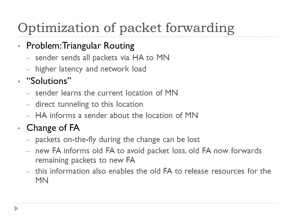 Optimization of packet forwarding Problem: Triangular Routing – sender sends all packets via HA to MN – higher latency and network load Solutions – sender learns the current location of MN – direct tunneling to this location – HA informs a sender about the location of MN Change of FA – packets on-the-fly during the change can be lost – new FA informs old FA to avoid packet loss, old FA now forwards remaining packets to new FA – this information also enables the old FA to release resources for the MN