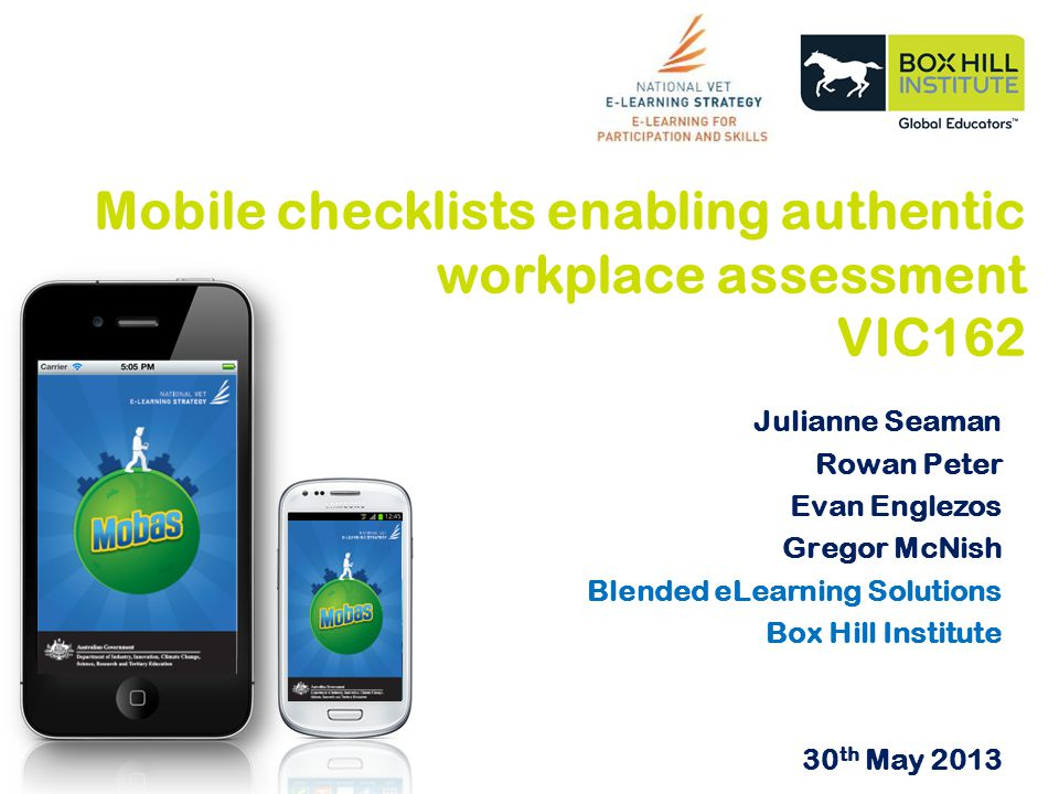Julianne Seaman Rowan Peter Evan Englezos Gregor McNish Blended eLearning Solutions Box Hill Institute 30 th May 2013 Mobile checklists enabling authentic workplace assessment VIC162