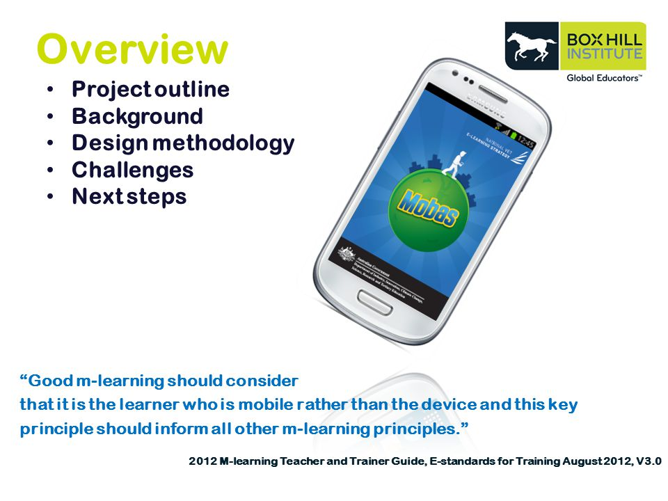 Overview Project outline Background Design methodology Challenges Next steps Good m-learning should consider that it is the learner who is mobile rather than the device and this key principle should inform all other m-learning principles.