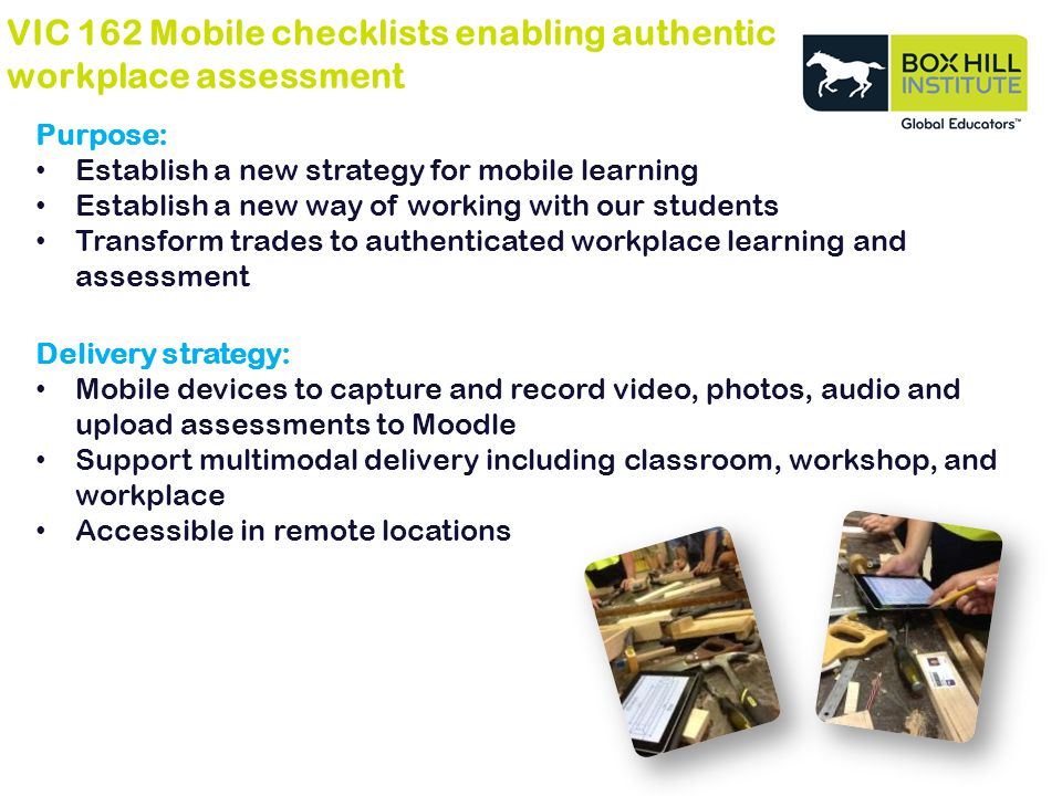 VIC 162 Mobile checklists enabling authentic workplace assessment Purpose: Establish a new strategy for mobile learning Establish a new way of working with our students Transform trades to authenticated workplace learning and assessment Delivery strategy: Mobile devices to capture and record video, photos, audio and upload assessments to Moodle Support multimodal delivery including classroom, workshop, and workplace Accessible in remote locations