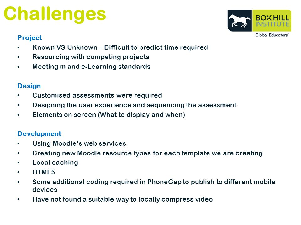 Challenges Project Known VS Unknown – Difficult to predict time required Resourcing with competing projects Meeting m and e-Learning standards Design Customised assessments were required Designing the user experience and sequencing the assessment Elements on screen (What to display and when) Development Using Moodles web services Creating new Moodle resource types for each template we are creating Local caching HTML5 Some additional coding required in PhoneGap to publish to different mobile devices Have not found a suitable way to locally compress video