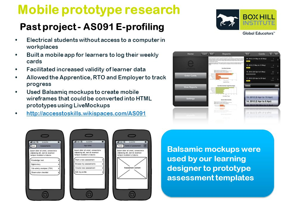 Past project - AS091 E-profiling Electrical students without access to a computer in workplaces Built a mobile app for learners to log their weekly cards Facilitated increased validity of learner data Allowed the Apprentice, RTO and Employer to track progress Used Balsamiq mockups to create mobile wireframes that could be converted into HTML prototypes using LiveMockups   Mobile prototype research Balsamic mockups were used by our learning designer to prototype assessment templates