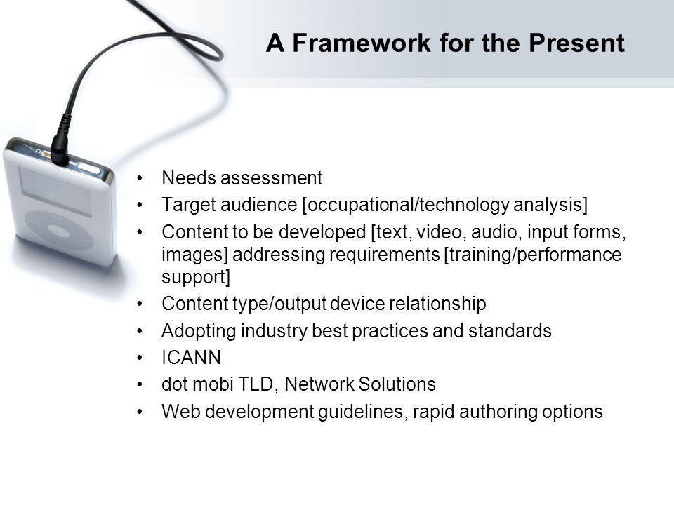 A Framework for the Present Needs assessment Target audience [occupational/technology analysis] Content to be developed [text, video, audio, input forms, images] addressing requirements [training/performance support] Content type/output device relationship Adopting industry best practices and standards ICANN dot mobi TLD, Network Solutions Web development guidelines, rapid authoring options