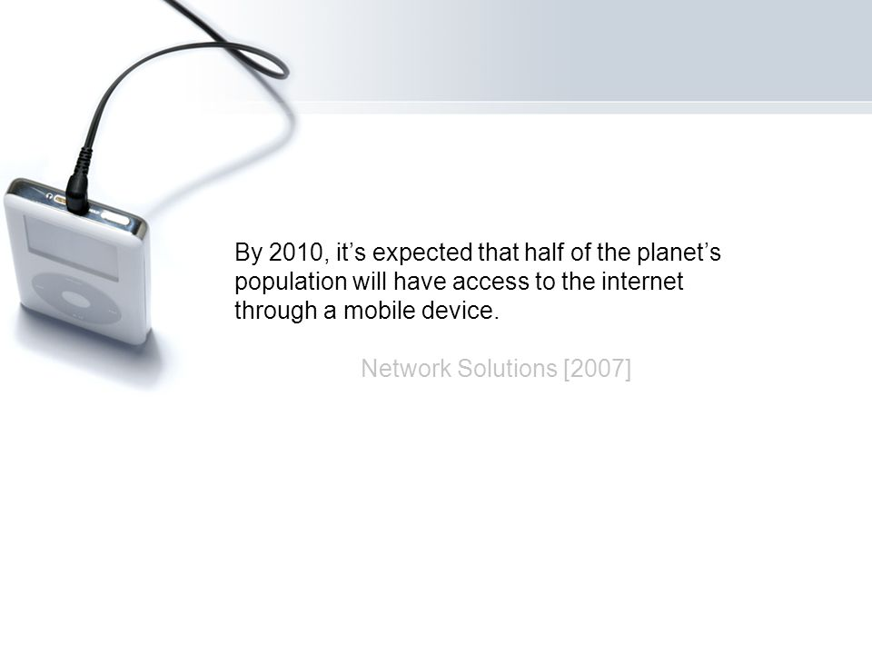 By 2010, its expected that half of the planets population will have access to the internet through a mobile device.