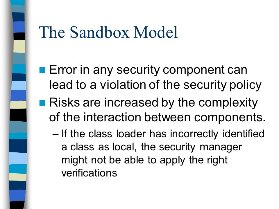 The Sandbox Model Error in any security component can lead to a violation of the security policy Risks are increased by the complexity of the interaction between components.